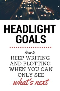Headlight Goals: How to Keep Writing and Plotting When You Can Only See What's Next